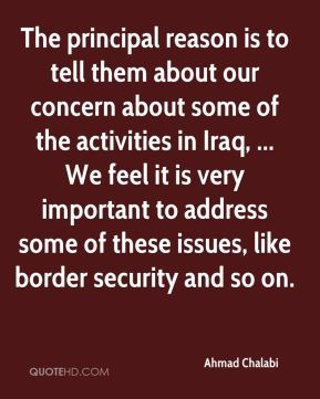 The principal reason is to tell them about our concern about some of the activities in Iraq, ... We feel it is very important to address some of these issues, like border security and so on.