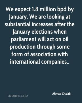 We expect 1.8 million bpd by January. We are looking at substantial increases after the January elections when parliament will act on oil production through some form of association with international companies.