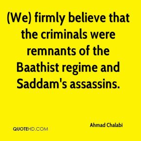 (We) firmly believe that the criminals were remnants of the Baathist regime and Saddam's assassins.