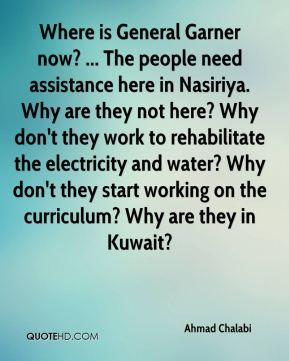 Ahmad Chalabi - Where is General Garner now? ... The people need assistance here in Nasiriya. Why are they not here? Why don't they work to rehabilitate the electricity and water? Why don't they start working on the curriculum? Why are they in Kuwait?