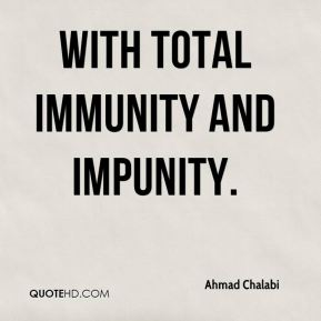 with total immunity and impunity.