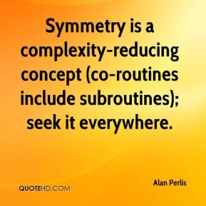 Alan Perlis - Symmetry is a complexity-reducing concept (co-routines include subroutines); seek it everywhere.
