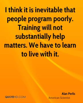 I think it is inevitable that people program poorly. Training will not substantially help matters. We have to learn to live with it.