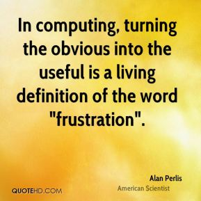 "Alan Perlis - In computing, turning the obvious into the useful is a living definition of the word ""frustration""."