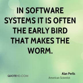 In software systems it is often the early bird that makes the worm.