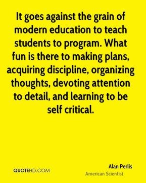 Alan Perlis - It goes against the grain of modern education to teach students to program. What fun is there to making plans, acquiring discipline, organizing thoughts, devoting attention to detail, and learning to be self critical.