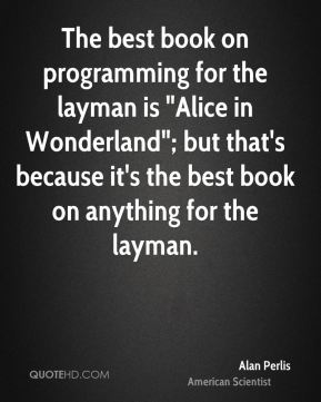 "The best book on programming for the layman is ""Alice in Wonderland""; but that's because it's the best book on anything for the layman."
