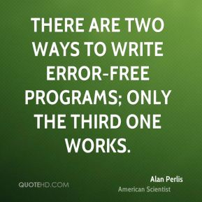 Alan Perlis - There are two ways to write error-free programs; only the third one works.