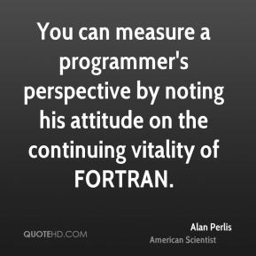 You can measure a programmer's perspective by noting his attitude on the continuing vitality of FORTRAN.
