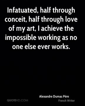 Alexandre Dumas Père - Infatuated, half through conceit, half through love of my art, I achieve the impossible working as no one else ever works.