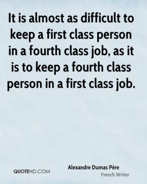 Alexandre Dumas Père - It is almost as difficult to keep a first class person in a fourth class job, as it is to keep a fourth class person in a first class job.