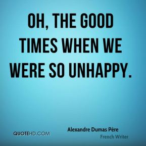 Alexandre Dumas Père - Oh, the good times when we were so unhappy.
