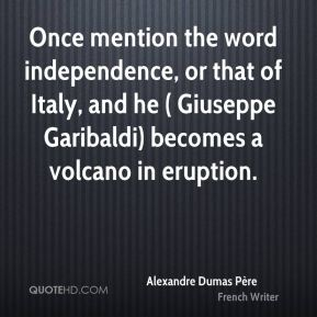 Alexandre Dumas Père - Once mention the word independence, or that of Italy, and he ( Giuseppe Garibaldi) becomes a volcano in eruption.