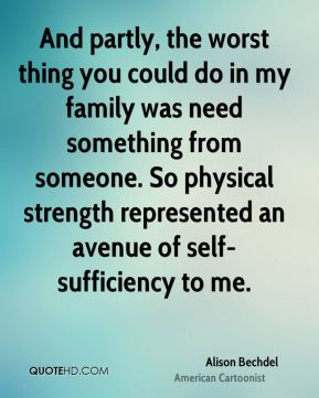Alison Bechdel - And partly, the worst thing you could do in my family was need something from someone. So physical strength represented an avenue of self-sufficiency to me.