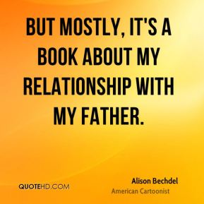 But mostly, it's a book about my relationship with my father.