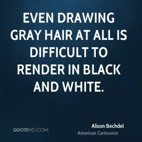 Alison Bechdel - Even drawing gray hair at all is difficult to render in black and white.