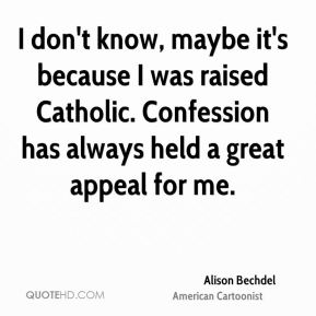 Alison Bechdel - I don't know, maybe it's because I was raised Catholic. Confession has always held a great appeal for me.