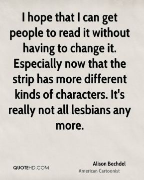 I hope that I can get people to read it without having to change it. Especially now that the strip has more different kinds of characters. It's really not all lesbians any more.