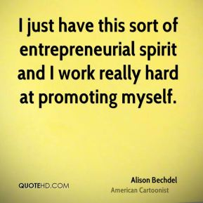Alison Bechdel - I just have this sort of entrepreneurial spirit and I work really hard at promoting myself.