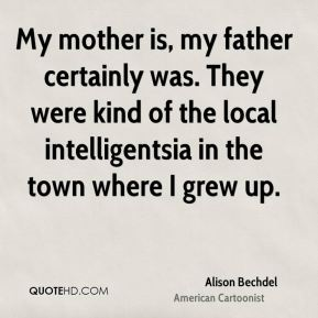 My mother is, my father certainly was. They were kind of the local intelligentsia in the town where I grew up.