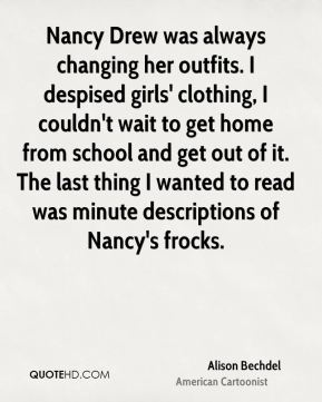 Alison Bechdel - Nancy Drew was always changing her outfits. I despised girls' clothing, I couldn't wait to get home from school and get out of it. The last thing I wanted to read was minute descriptions of Nancy's frocks.