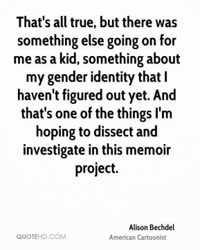 Alison Bechdel - That's all true, but there was something else going on for me as a kid, something about my gender identity that I haven't figured out yet. And that's one of the things I'm hoping to dissect and investigate in this memoir project.