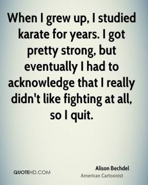 Alison Bechdel - When I grew up, I studied karate for years. I got pretty strong, but eventually I had to acknowledge that I really didn't like fighting at all, so I quit.