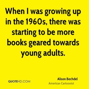Alison Bechdel - When I was growing up in the 1960s, there was starting to be more books geared towards young adults.