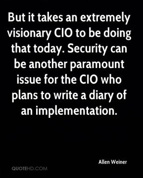 But it takes an extremely visionary CIO to be doing that today. Security can be another paramount issue for the CIO who plans to write a diary of an implementation.