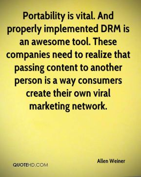Portability is vital. And properly implemented DRM is an awesome tool. These companies need to realize that passing content to another person is a way consumers create their own viral marketing network.