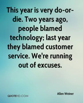 This year is very do-or-die. Two years ago, people blamed technology; last year they blamed customer service. We're running out of excuses.