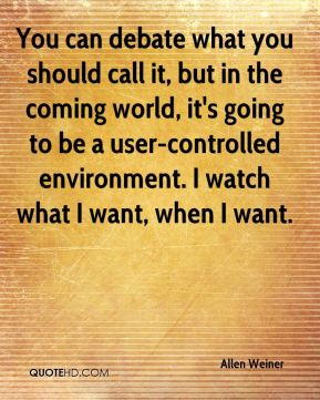 You can debate what you should call it, but in the coming world, it's going to be a user-controlled environment. I watch what I want, when I want.