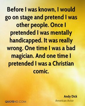 Before I was known, I would go on stage and pretend I was other people. Once I pretended I was mentally handicapped. It was really wrong. One time I was a bad magician. And one time I pretended I was a Christian comic.