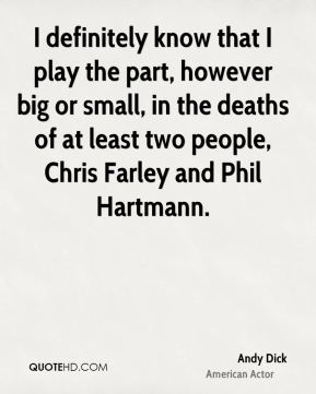 Andy Dick - I definitely know that I play the part, however big or small, in the deaths of at least two people, Chris Farley and Phil Hartmann.
