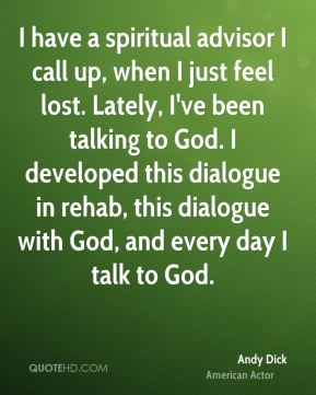 I have a spiritual advisor I call up, when I just feel lost. Lately, I've been talking to God. I developed this dialogue in rehab, this dialogue with God, and every day I talk to God.
