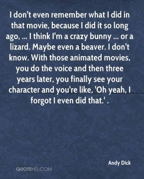I don't even remember what I did in that movie, because I did it so long ago, ... I think I'm a crazy bunny ... or a lizard. Maybe even a beaver. I don't know. With those animated movies, you do the voice and then three years later, you finally see your character and you're like, 'Oh yeah, I forgot I even did that.' .