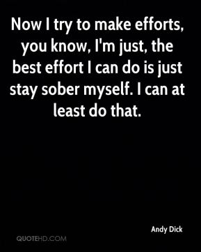 Now I try to make efforts, you know, I'm just, the best effort I can do is just stay sober myself. I can at least do that.