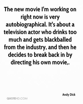 The new movie I'm working on right now is very autobiographical. It's about a television actor who drinks too much and gets blackballed from the industry, and then he decides to break back in by directing his own movie.