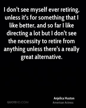 Anjelica Huston - I don't see myself ever retiring, unless it's for something that I like better, and so far I like directing a lot but I don't see the necessity to retire from anything unless there's a really great alternative.