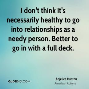 Anjelica Huston - I don't think it's necessarily healthy to go into relationships as a needy person. Better to go in with a full deck.