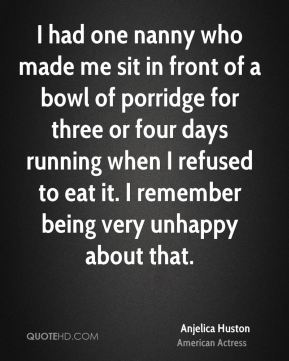 I had one nanny who made me sit in front of a bowl of porridge for three or four days running when I refused to eat it. I remember being very unhappy about that.
