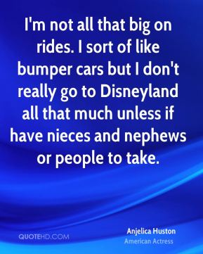 Anjelica Huston - I'm not all that big on rides. I sort of like bumper cars but I don't really go to Disneyland all that much unless if have nieces and nephews or people to take.