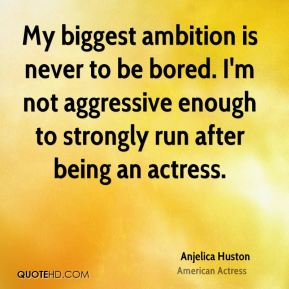 My biggest ambition is never to be bored. I'm not aggressive enough to strongly run after being an actress.