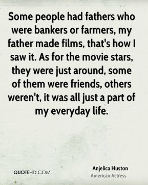 Anjelica Huston - Some people had fathers who were bankers or farmers, my father made films, that's how I saw it. As for the movie stars, they were just around, some of them were friends, others weren't, it was all just a part of my everyday life.
