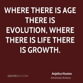 Where there is age there is evolution, where there is life there is growth.