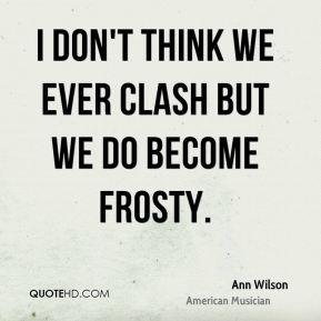 I don't think we ever clash but we do become frosty.