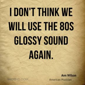 I don't think we will use the 80s glossy sound again.
