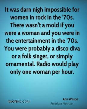 Ann Wilson - It was darn nigh impossible for women in rock in the '70s. There wasn't a mold if you were a woman and you were in the entertainment in the '70s. You were probably a disco diva or a folk singer, or simply ornamental. Radio would play only one woman per hour.
