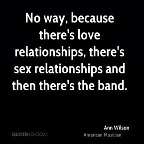 No way, because there's love relationships, there's sex relationships and then there's the band.