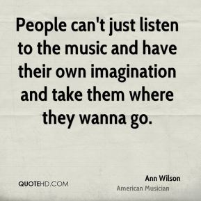 Ann Wilson - People can't just listen to the music and have their own imagination and take them where they wanna go.